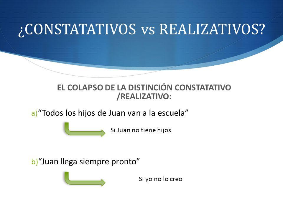 ¿CONSTATATIVOS vs REALIZATIVOS? EL COLAPSO DE LA DISTINCIÓN CONSTATATIVO /REALIZATIVO: a) Todos los hijos de Juan van a la escuela Si Juan no tiene hi
