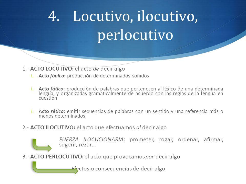 4.Locutivo, ilocutivo, perlocutivo 1.- ACTO LOCUTIVO: el acto de decir algo i. Acto fónico: producción de determinados sonidos i. Acto fático: producc