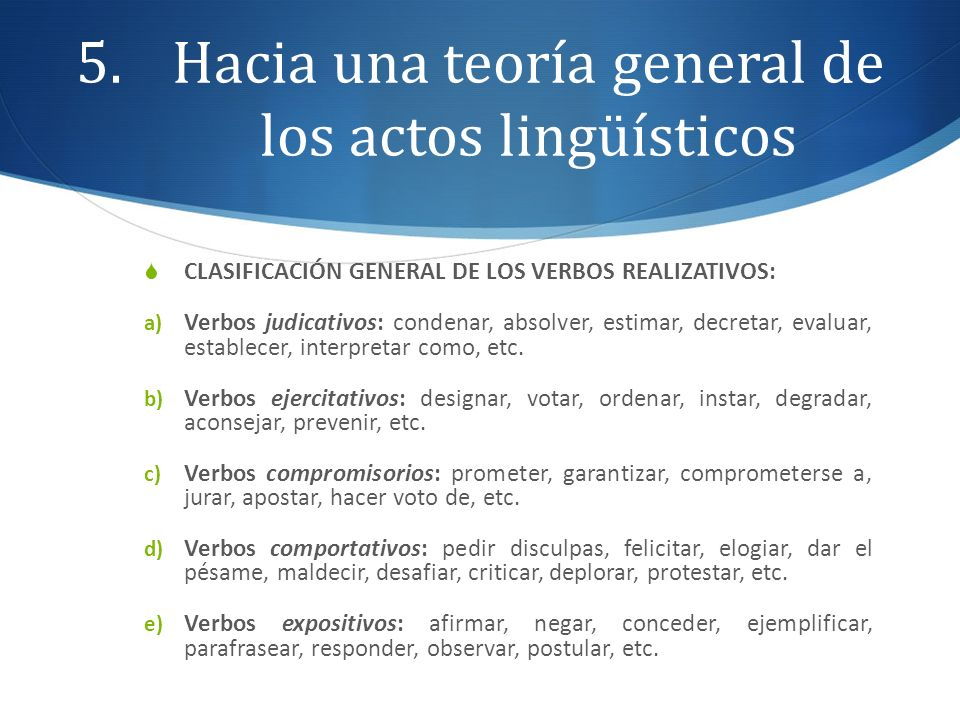 5.Hacia una teoría general de los actos lingüísticos CLASIFICACIÓN GENERAL DE LOS VERBOS REALIZATIVOS: a) Verbos judicativos: condenar, absolver, esti