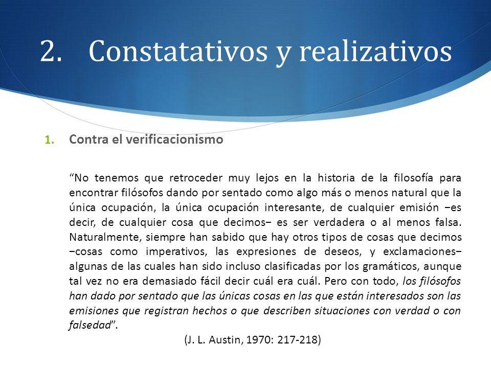 2.Constatativos y realizativos 1. Contra el verificacionismo No tenemos que retroceder muy lejos en la historia de la filosofía para encontrar filósof