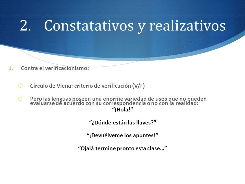 2.Constatativos y realizativos 1. Contra el verificacionismo: Círculo de Viena: criterio de verificación (V/F) Pero las lenguas poseen una enorme vari