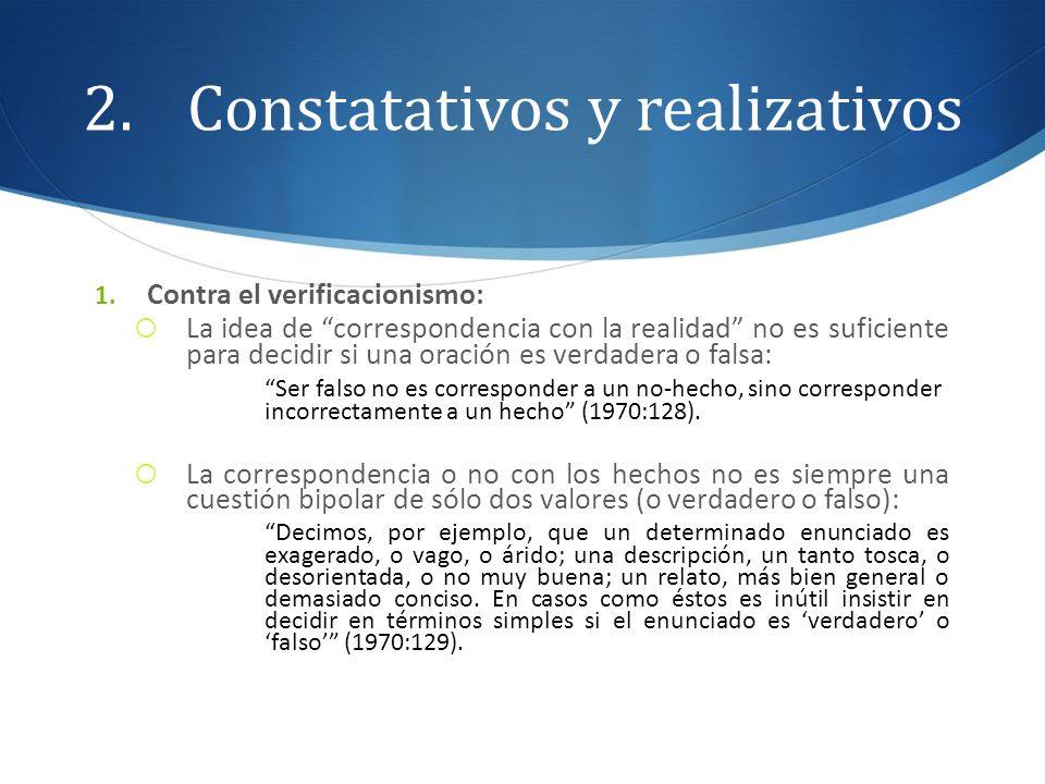 2.Constatativos y realizativos 1. Contra el verificacionismo: La idea de correspondencia con la realidad no es suficiente para decidir si una oración