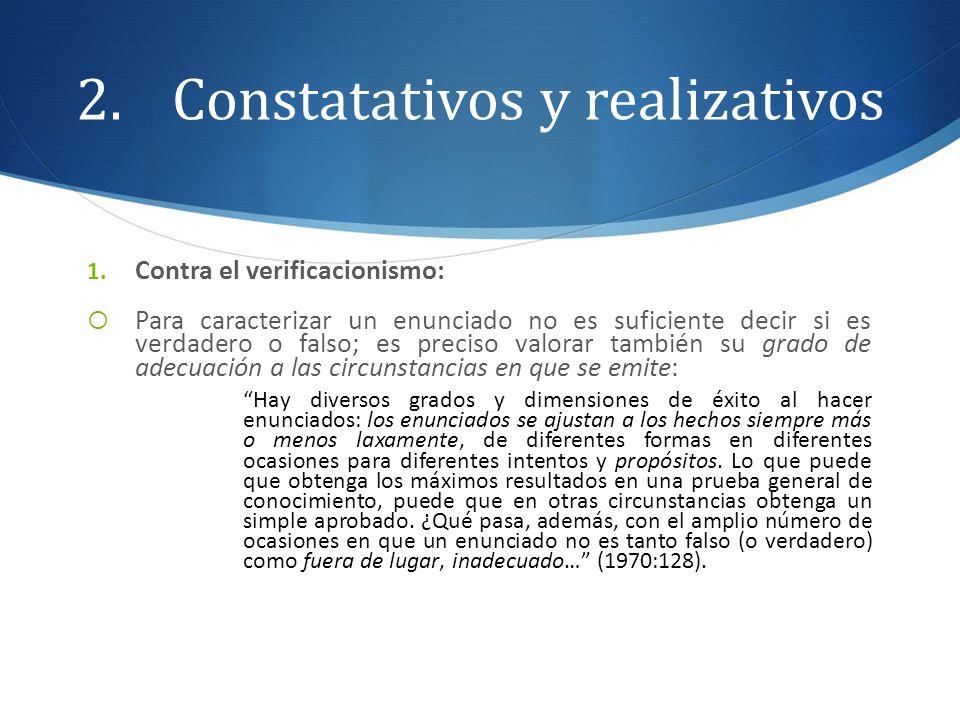 2.Constatativos y realizativos 1. Contra el verificacionismo: Para caracterizar un enunciado no es suficiente decir si es verdadero o falso; es precis
