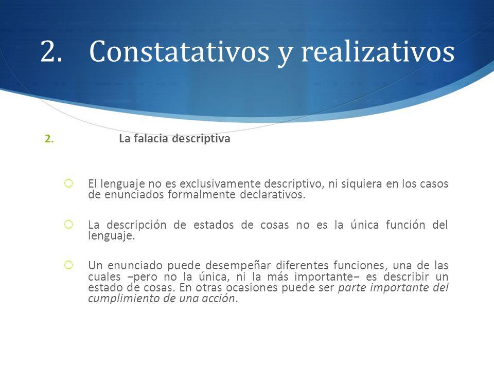 2.Constatativos y realizativos 2. La falacia descriptiva El lenguaje no es exclusivamente descriptivo, ni siquiera en los casos de enunciados formalme