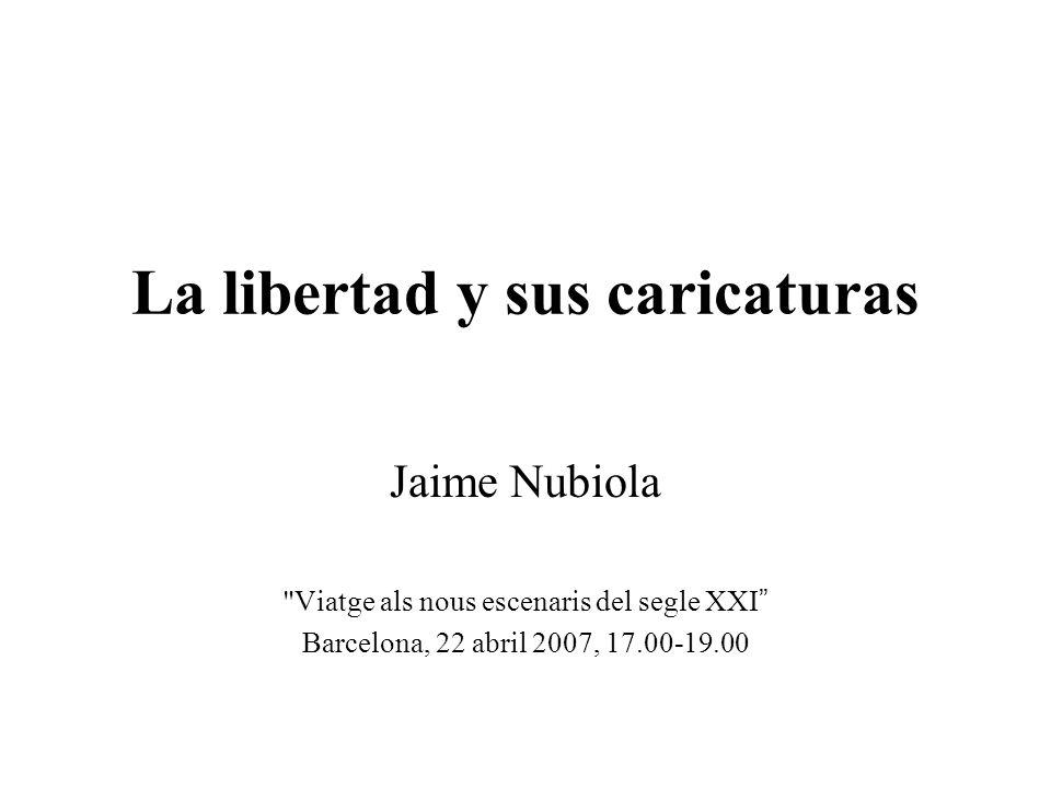 La libertad y sus caricaturas Jaime Nubiola Viatge als nous escenaris del segle XXI Barcelona, 22 abril 2007, 17.00-19.00