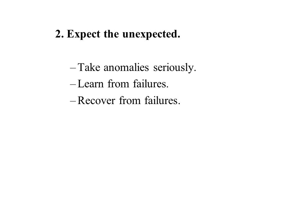 2. Expect the unexpected. –Take anomalies seriously. –Learn from failures. –Recover from failures.