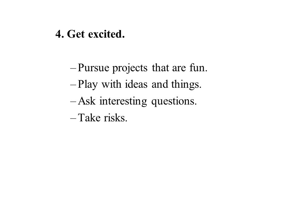 4. Get excited. –Pursue projects that are fun. –Play with ideas and things.