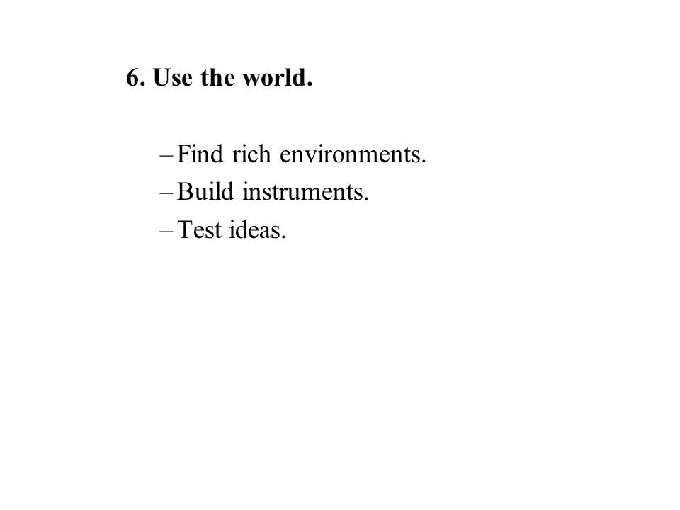 6. Use the world. –Find rich environments. –Build instruments. –Test ideas.