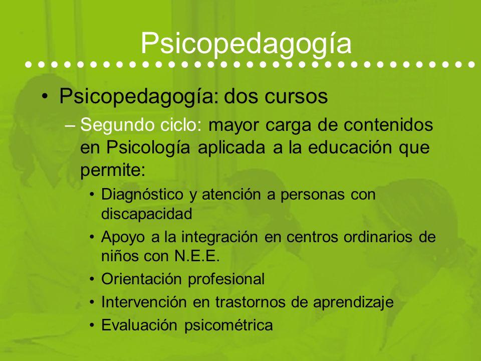 Psicopedagogía Psicopedagogía: dos cursos –Segundo ciclo: mayor carga de contenidos en Psicología aplicada a la educación que permite: Diagnóstico y atención a personas con discapacidad Apoyo a la integración en centros ordinarios de niños con N.E.E.