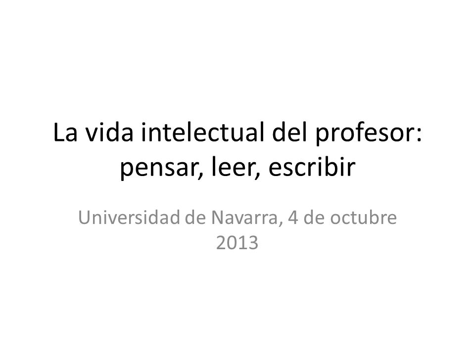 La vida intelectual del profesor: pensar, leer, escribir Universidad de Navarra, 4 de octubre 2013
