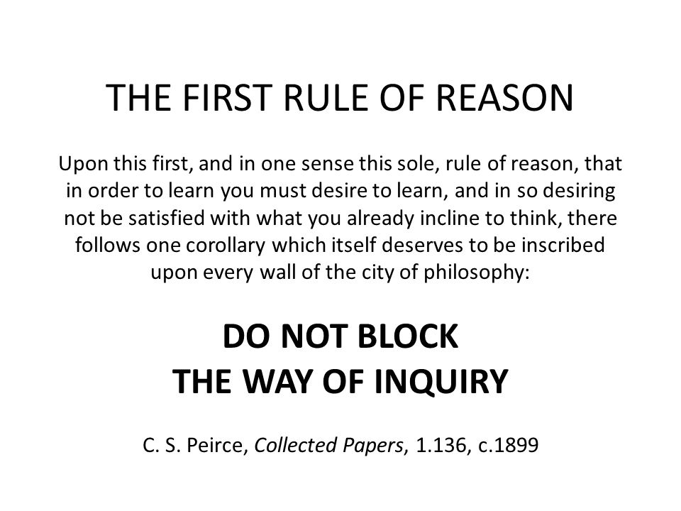 THE FIRST RULE OF REASON Upon this first, and in one sense this sole, rule of reason, that in order to learn you must desire to learn, and in so desir