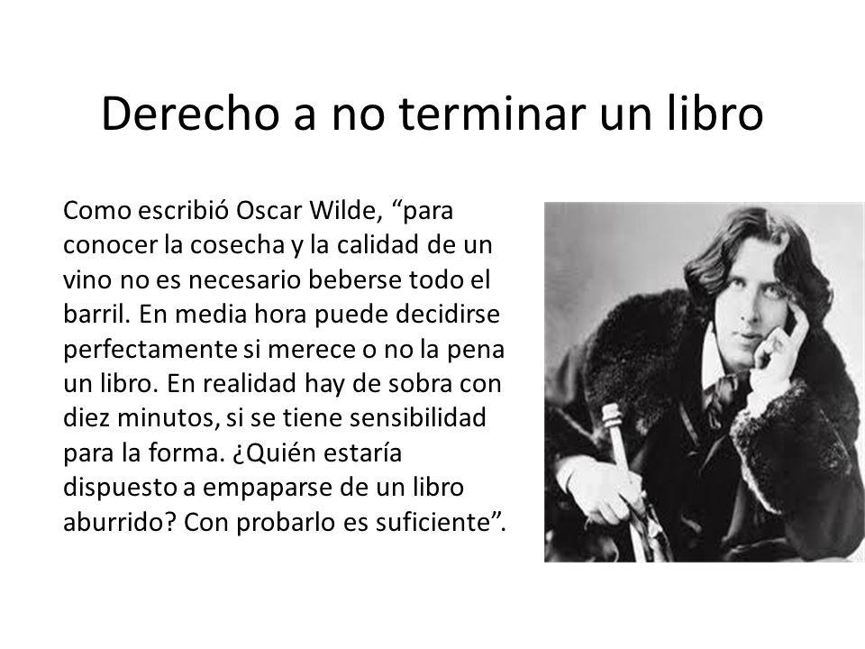 Derecho a no terminar un libro Como escribió Oscar Wilde, para conocer la cosecha y la calidad de un vino no es necesario beberse todo el barril. En m