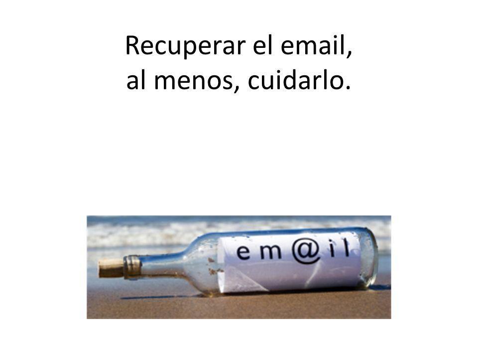 Recuperar el email, al menos, cuidarlo.