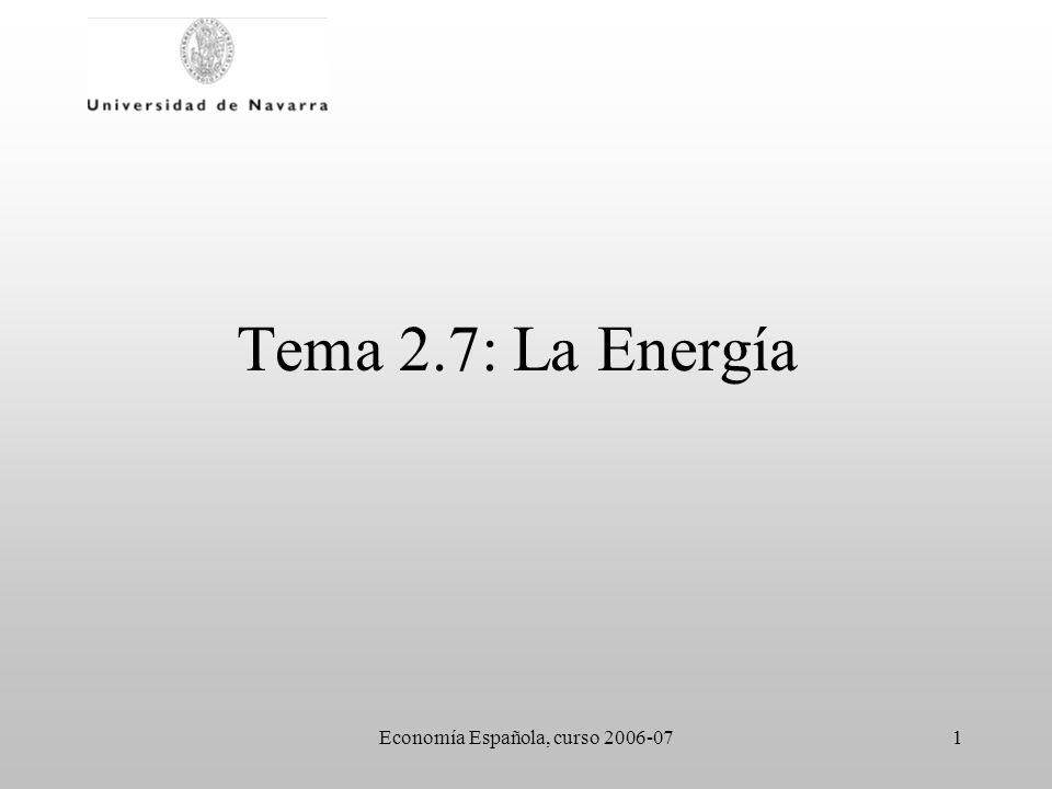 Economía Española, curso 2006-071 Tema 2.7: La Energía