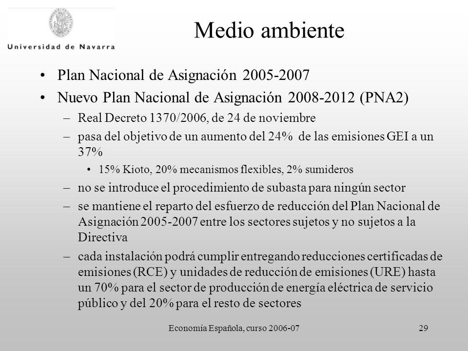 Economía Española, curso 2006-0729 Medio ambiente Plan Nacional de Asignación 2005-2007 Nuevo Plan Nacional de Asignación 2008-2012 (PNA2) –Real Decreto 1370/2006, de 24 de noviembre –pasa del objetivo de un aumento del 24% de las emisiones GEI a un 37% 15% Kioto, 20% mecanismos flexibles, 2% sumideros –no se introduce el procedimiento de subasta para ningún sector –se mantiene el reparto del esfuerzo de reducción del Plan Nacional de Asignación 2005-2007 entre los sectores sujetos y no sujetos a la Directiva –cada instalación podrá cumplir entregando reducciones certificadas de emisiones (RCE) y unidades de reducción de emisiones (URE) hasta un 70% para el sector de producción de energía eléctrica de servicio público y del 20% para el resto de sectores