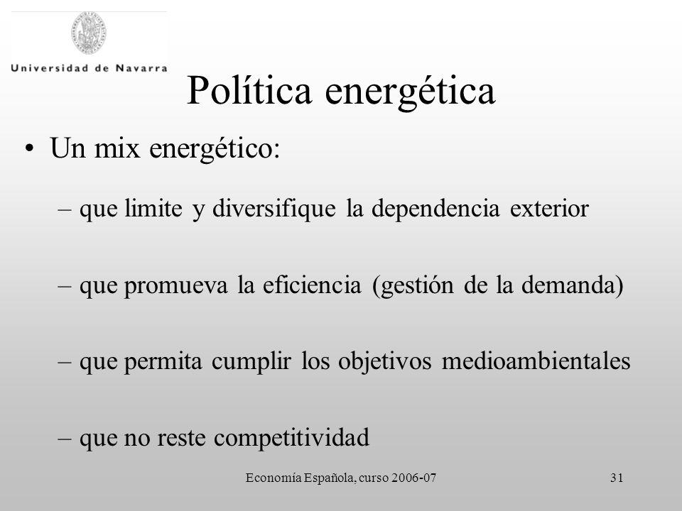 Economía Española, curso 2006-0731 Política energética Un mix energético: –que limite y diversifique la dependencia exterior –que promueva la eficiencia (gestión de la demanda) –que permita cumplir los objetivos medioambientales –que no reste competitividad