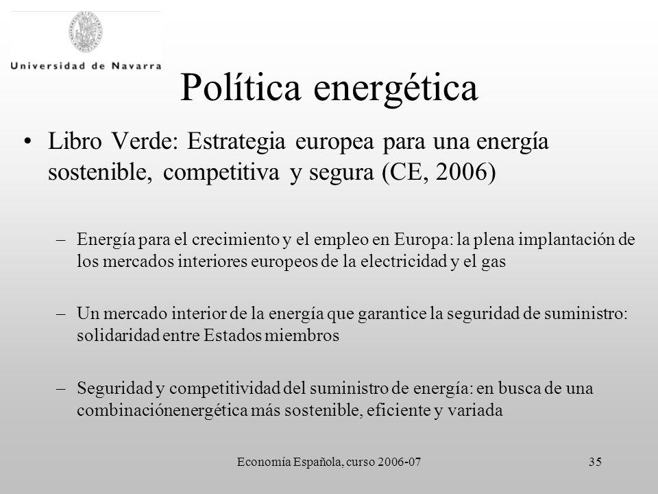 Economía Española, curso 2006-0735 Política energética Libro Verde: Estrategia europea para una energía sostenible, competitiva y segura (CE, 2006) –Energía para el crecimiento y el empleo en Europa: la plena implantación de los mercados interiores europeos de la electricidad y el gas –Un mercado interior de la energía que garantice la seguridad de suministro: solidaridad entre Estados miembros –Seguridad y competitividad del suministro de energía: en busca de una combinaciónenergética más sostenible, eficiente y variada