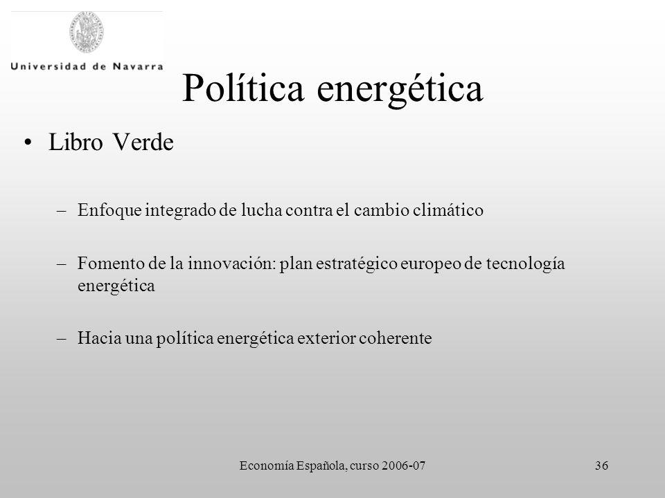 Economía Española, curso 2006-0736 Política energética Libro Verde –Enfoque integrado de lucha contra el cambio climático –Fomento de la innovación: plan estratégico europeo de tecnología energética –Hacia una política energética exterior coherente