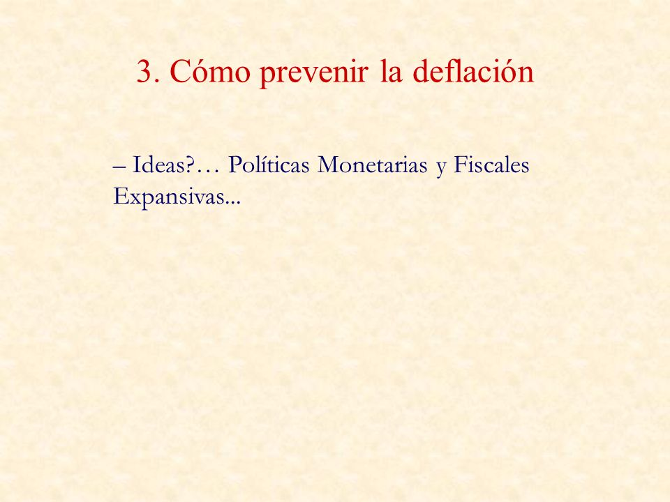 3. Cómo prevenir la deflación – Ideas?… Políticas Monetarias y Fiscales Expansivas...