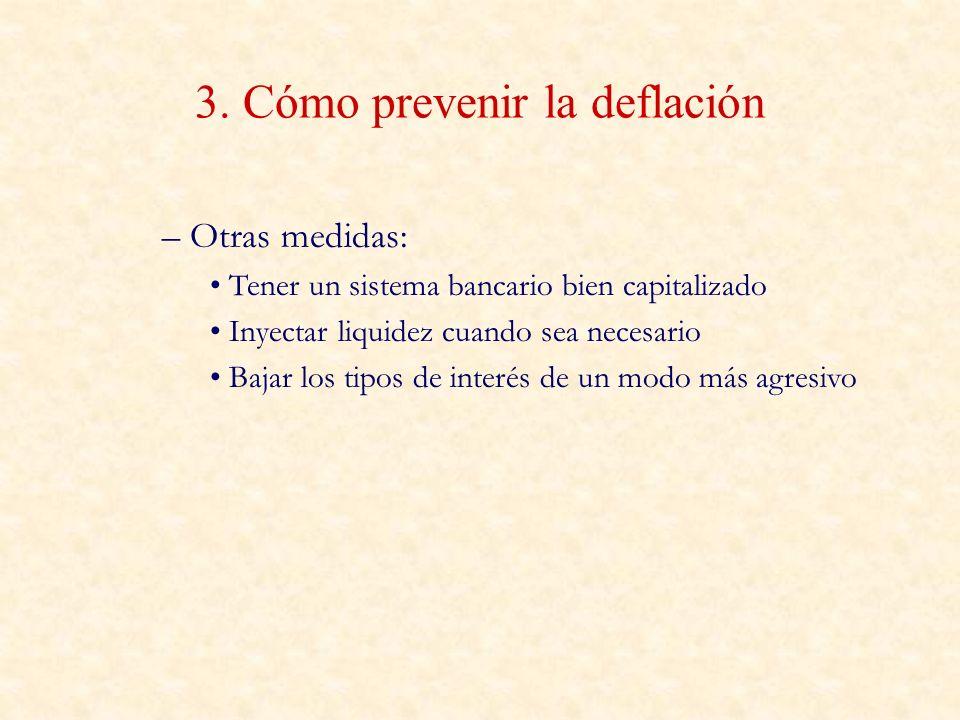 3. Cómo prevenir la deflación – Otras medidas: Tener un sistema bancario bien capitalizado Inyectar liquidez cuando sea necesario Bajar los tipos de i
