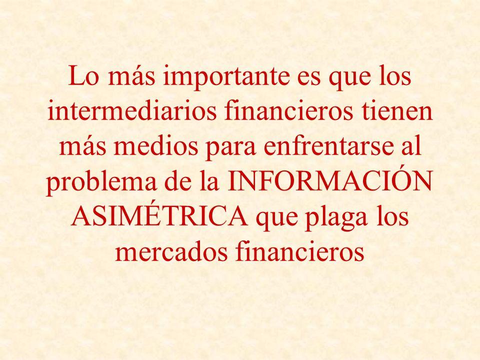 Lo más importante es que los intermediarios financieros tienen más medios para enfrentarse al problema de la INFORMACIÓN ASIMÉTRICA que plaga los merc