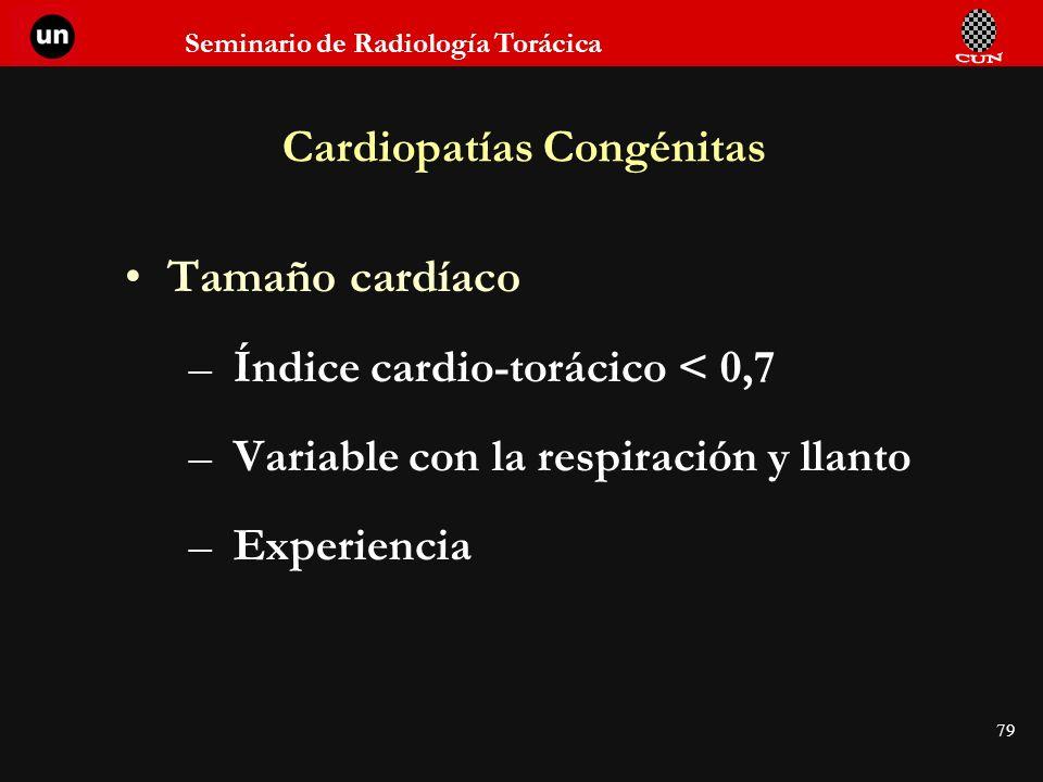 Seminario de Radiología Torácica 79 Cardiopatías Congénitas Tamaño cardíaco –Índice cardio-torácico < 0,7 –Variable con la respiración y llanto –Exper
