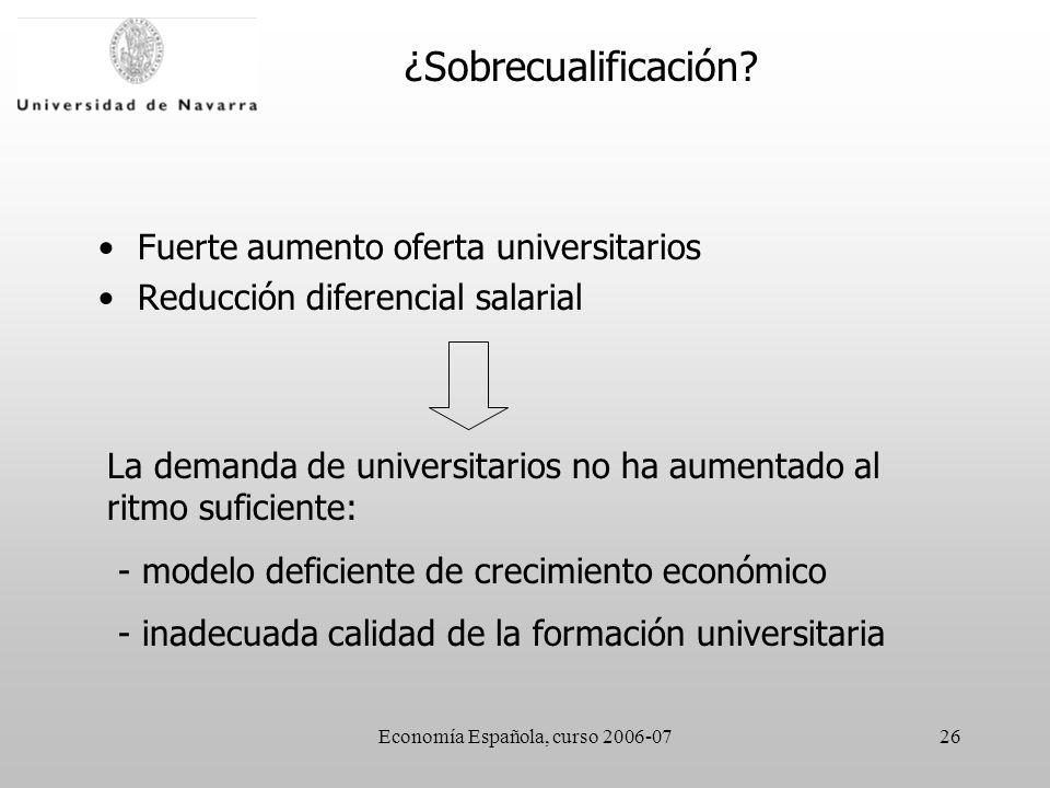 Economía Española, curso 2006-0726 Fuerte aumento oferta universitarios Reducción diferencial salarial La demanda de universitarios no ha aumentado al ritmo suficiente: - modelo deficiente de crecimiento económico - inadecuada calidad de la formación universitaria ¿Sobrecualificación
