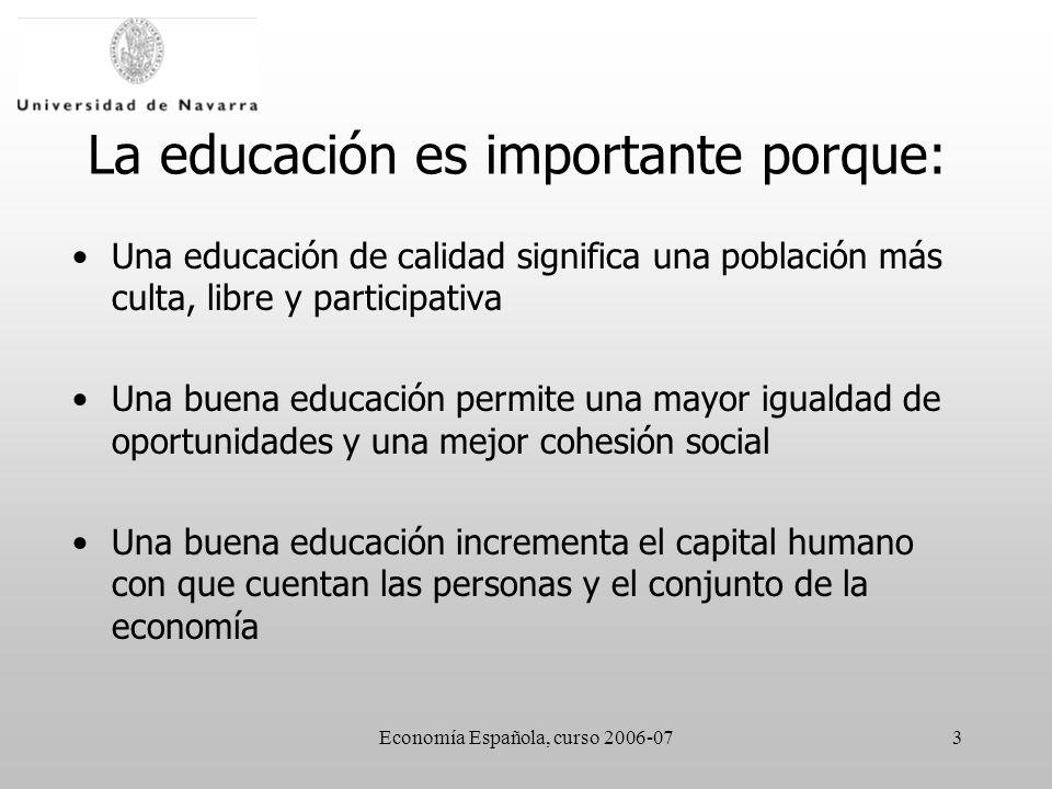 Economía Española, curso 2006-073 La educación es importante porque: Una educación de calidad significa una población más culta, libre y participativa Una buena educación permite una mayor igualdad de oportunidades y una mejor cohesión social Una buena educación incrementa el capital humano con que cuentan las personas y el conjunto de la economía