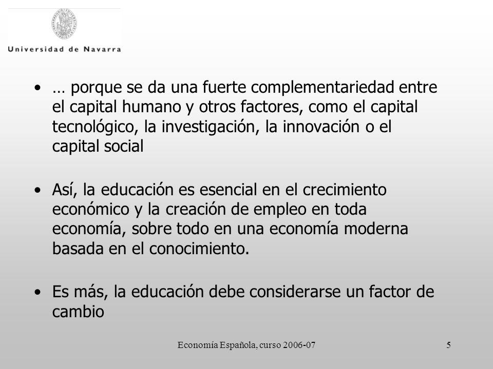 Economía Española, curso 2006-075 … porque se da una fuerte complementariedad entre el capital humano y otros factores, como el capital tecnológico, la investigación, la innovación o el capital social Así, la educación es esencial en el crecimiento económico y la creación de empleo en toda economía, sobre todo en una economía moderna basada en el conocimiento.