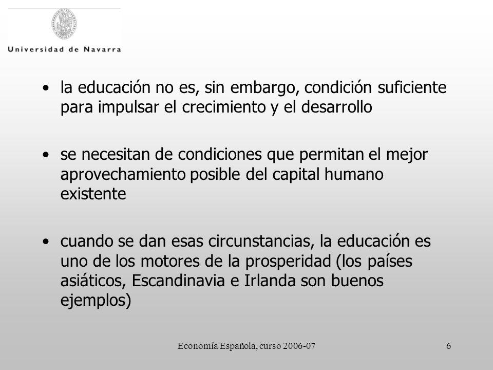 Economía Española, curso 2006-076 la educación no es, sin embargo, condición suficiente para impulsar el crecimiento y el desarrollo se necesitan de condiciones que permitan el mejor aprovechamiento posible del capital humano existente cuando se dan esas circunstancias, la educación es uno de los motores de la prosperidad (los países asiáticos, Escandinavia e Irlanda son buenos ejemplos)