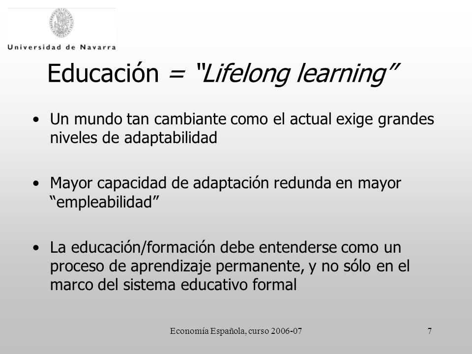 Economía Española, curso 2006-077 Educación = Lifelong learning Un mundo tan cambiante como el actual exige grandes niveles de adaptabilidad Mayor capacidad de adaptación redunda en mayor empleabilidad La educación/formación debe entenderse como un proceso de aprendizaje permanente, y no sólo en el marco del sistema educativo formal