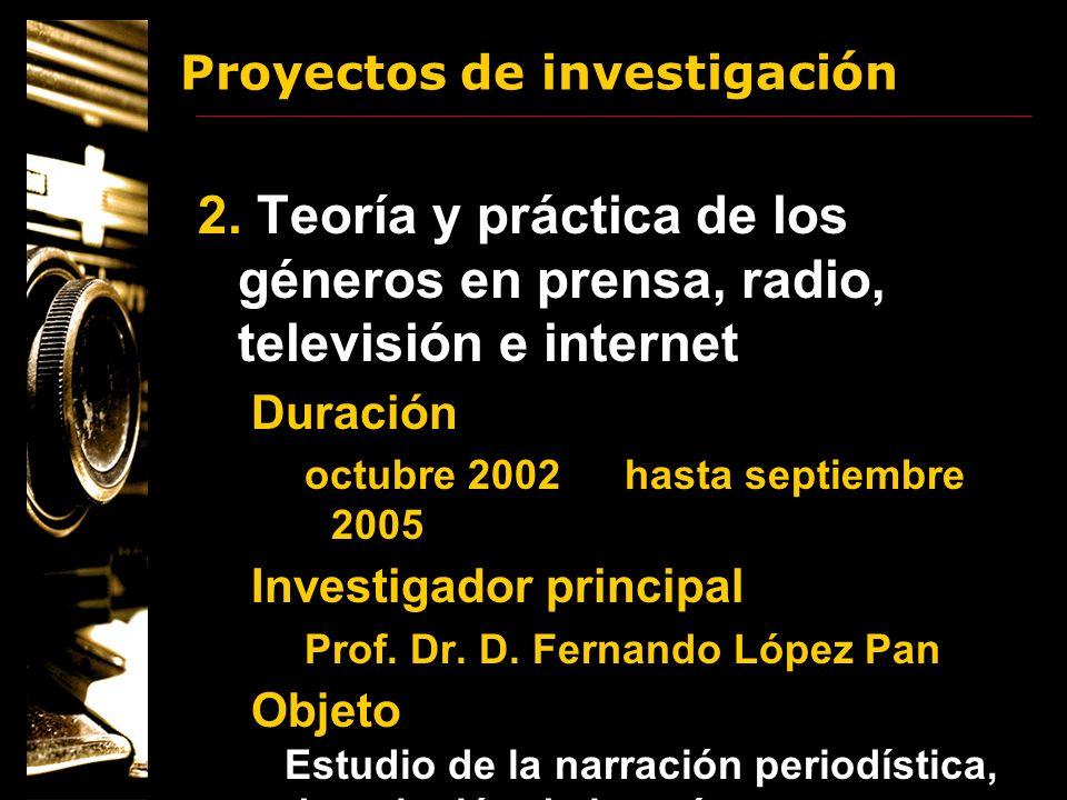 Proyectos de investigación 2. Teoría y práctica de los géneros en prensa, radio, televisión e internet Duración octubre 2002hasta septiembre 2005 Inve