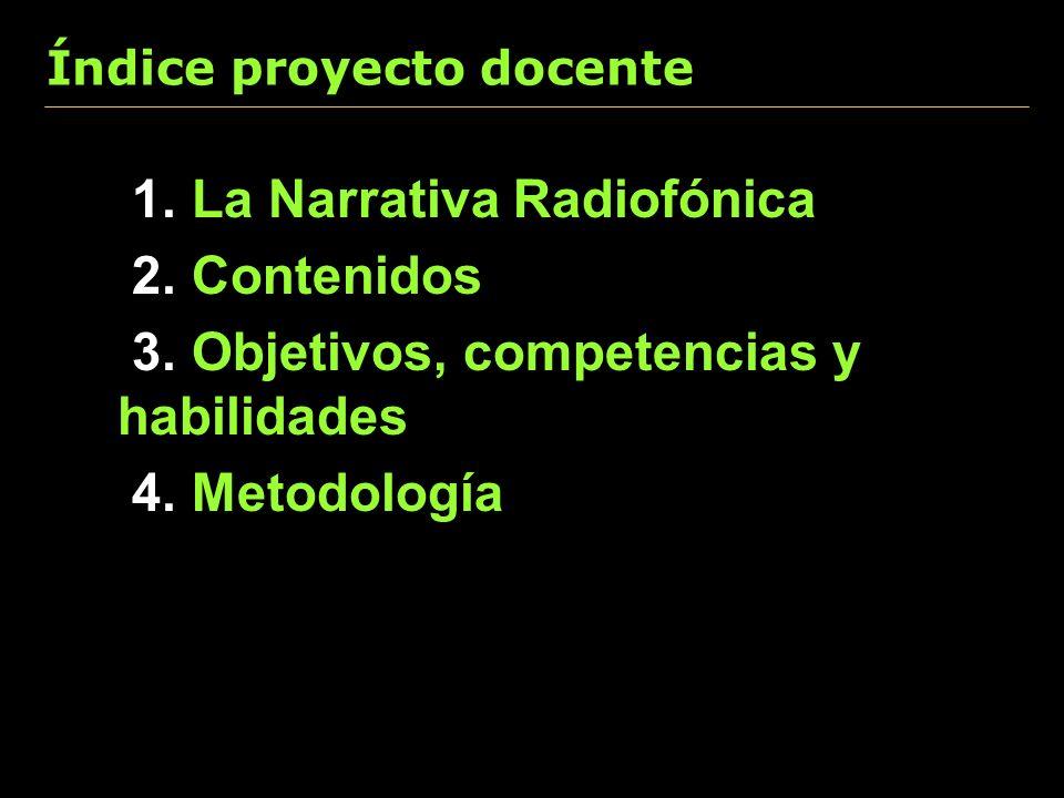 Índice proyecto docente 1. La Narrativa Radiofónica 2. Contenidos 3. Objetivos, competencias y habilidades 4. Metodología