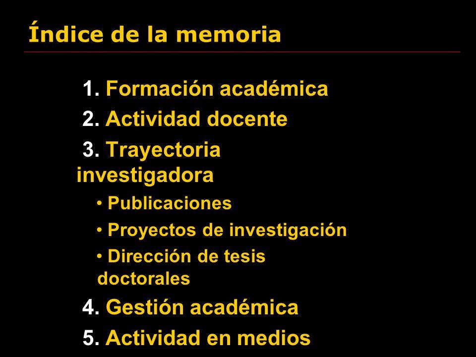 Índice de la memoria 1. Formación académica 2. Actividad docente 3. Trayectoria investigadora Publicaciones Proyectos de investigación Dirección de te