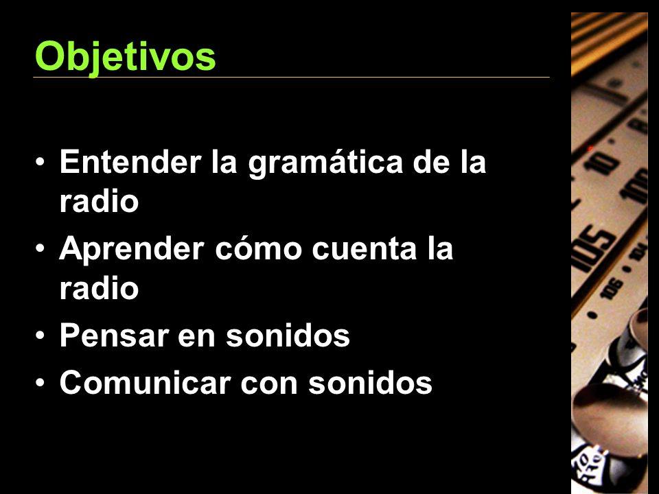Objetivos Entender la gramática de la radio Aprender cómo cuenta la radio Pensar en sonidos Comunicar con sonidos