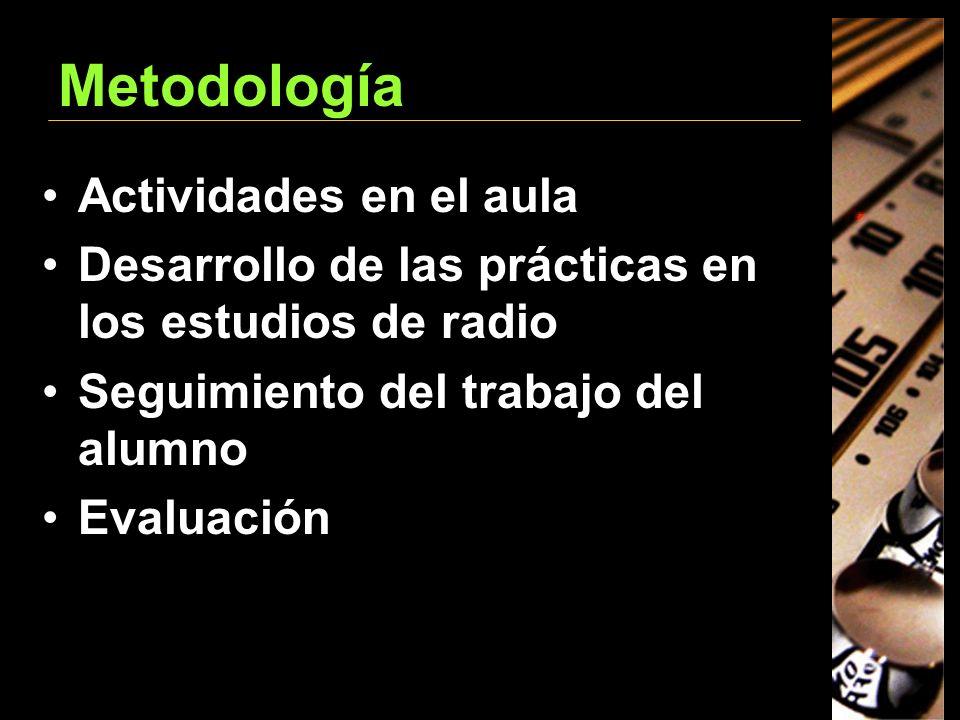 Metodología Actividades en el aula Desarrollo de las prácticas en los estudios de radio Seguimiento del trabajo del alumno Evaluación