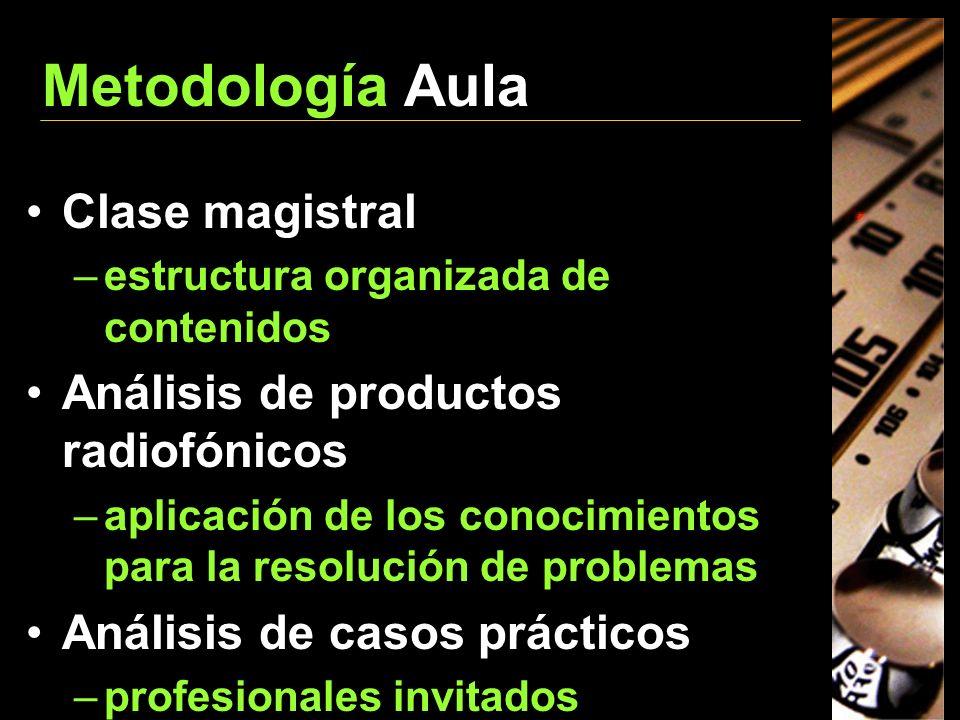 Metodología Aula Clase magistral –estructura organizada de contenidos Análisis de productos radiofónicos –aplicación de los conocimientos para la reso