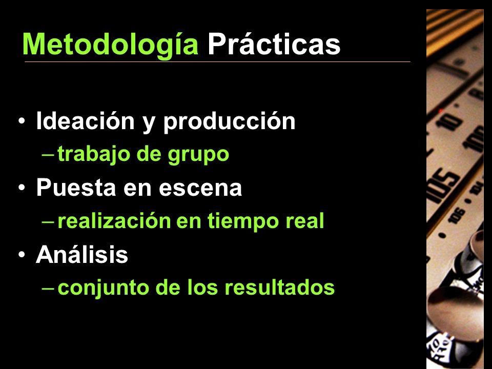 Metodología Prácticas Ideación y producción –trabajo de grupo Puesta en escena –realización en tiempo real Análisis –conjunto de los resultados