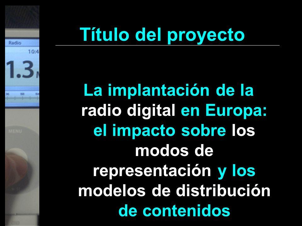 Título del proyecto La implantación de la radio digital en Europa: el impacto sobre los modos de representación y los modelos de distribución de conte
