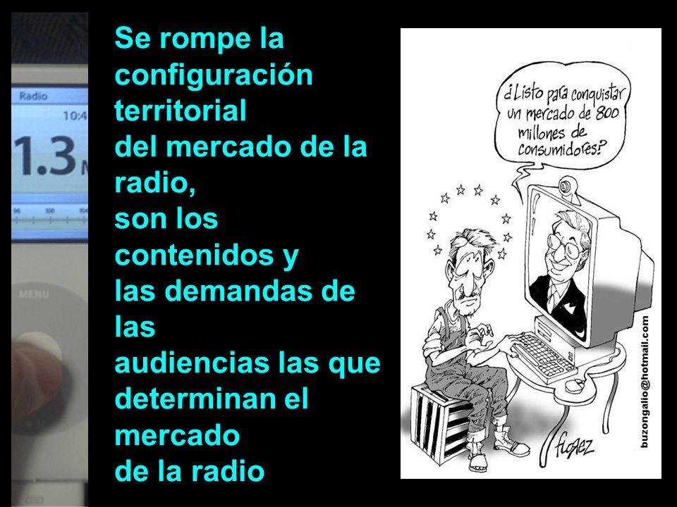Se rompe la configuración territorial del mercado de la radio, son los contenidos y las demandas de las audiencias las que determinan el mercado de la