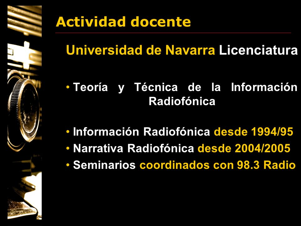 Actividad docente Universidad de Navarra Doctorado 2002 y 2003 El modelo interactivo de comunicación en prensa, radio y televisión 2000 Reinventando los medios en la era digital 1999 La función del narrador en los relatos de ficción y no ficción audiovisual 1998 Situación y tendencias de la radio y la televisión digital