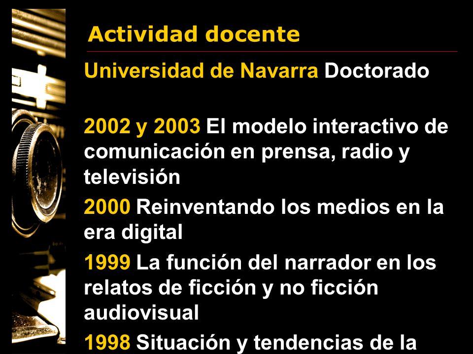 Actividad docente Universidad de Navarra Doctorado 2002 y 2003 El modelo interactivo de comunicación en prensa, radio y televisión 2000 Reinventando l
