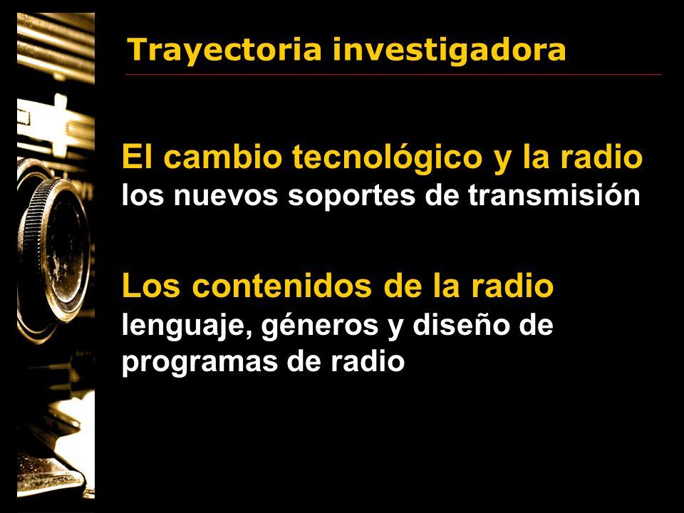 Trayectoria investigadora El cambio tecnológico y la radio los nuevos soportes de transmisión Los contenidos de la radio lenguaje, géneros y diseño de