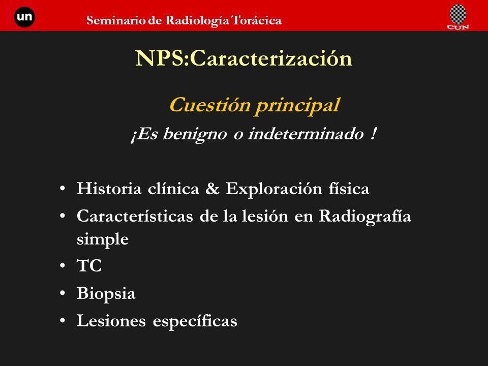 Seminario de Radiología Torácica NPS:Caracterización Cuestión principal ¡Es benigno o indeterminado ! Historia clínica & Exploración física Caracterís
