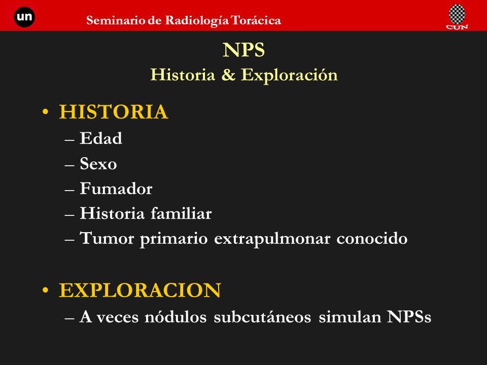 Seminario de Radiología Torácica NPS Historia & Exploración HISTORIA –Edad –Sexo –Fumador –Historia familiar –Tumor primario extrapulmonar conocido EX