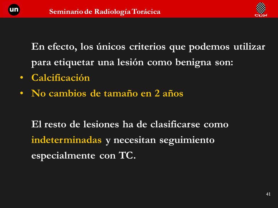 Seminario de Radiología Torácica 41 En efecto, los únicos criterios que podemos utilizar para etiquetar una lesión como benigna son: Calcificación No