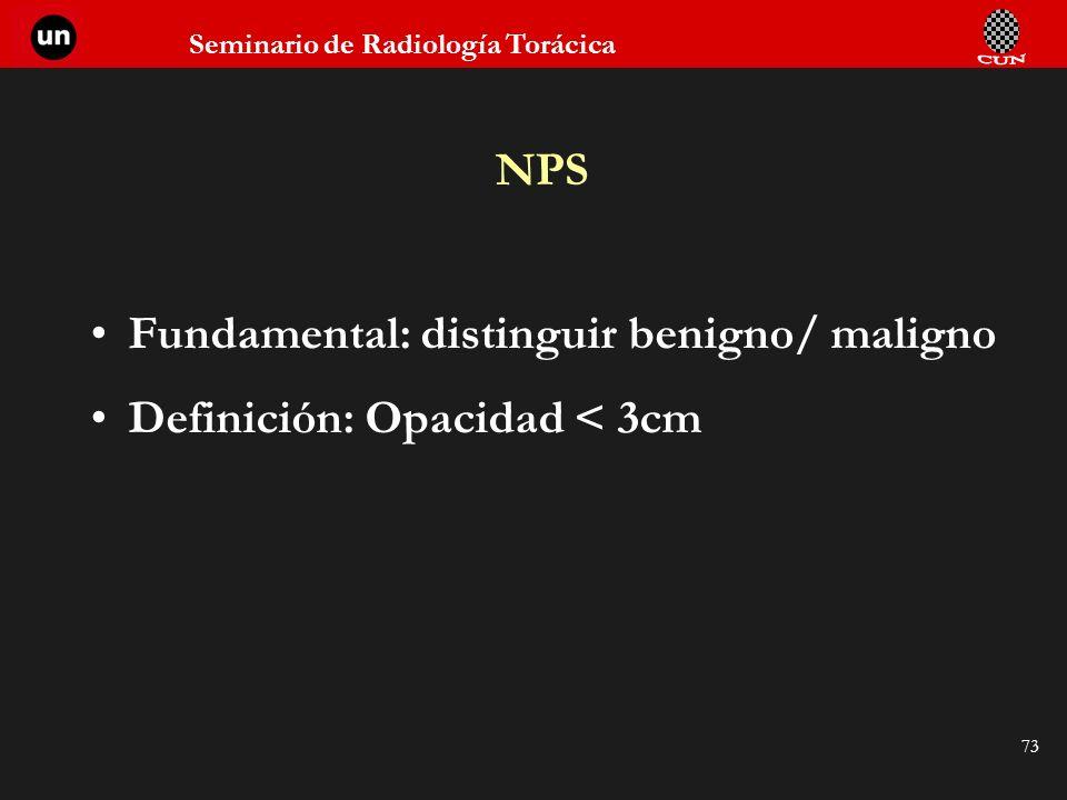Seminario de Radiología Torácica 73 NPS Fundamental: distinguir benigno/ maligno Definición: Opacidad < 3cm