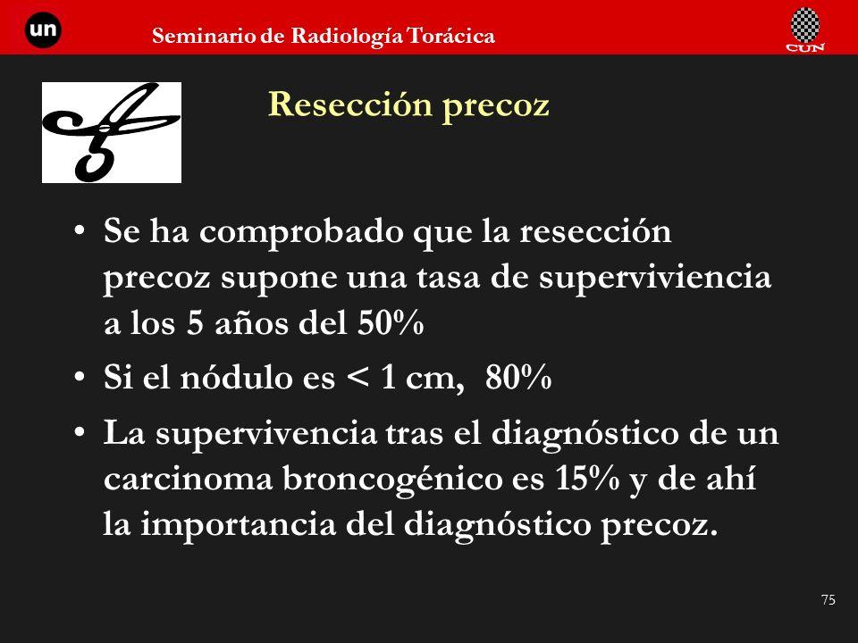 Seminario de Radiología Torácica 75 Resección precoz Se ha comprobado que la resección precoz supone una tasa de superviviencia a los 5 años del 50% S