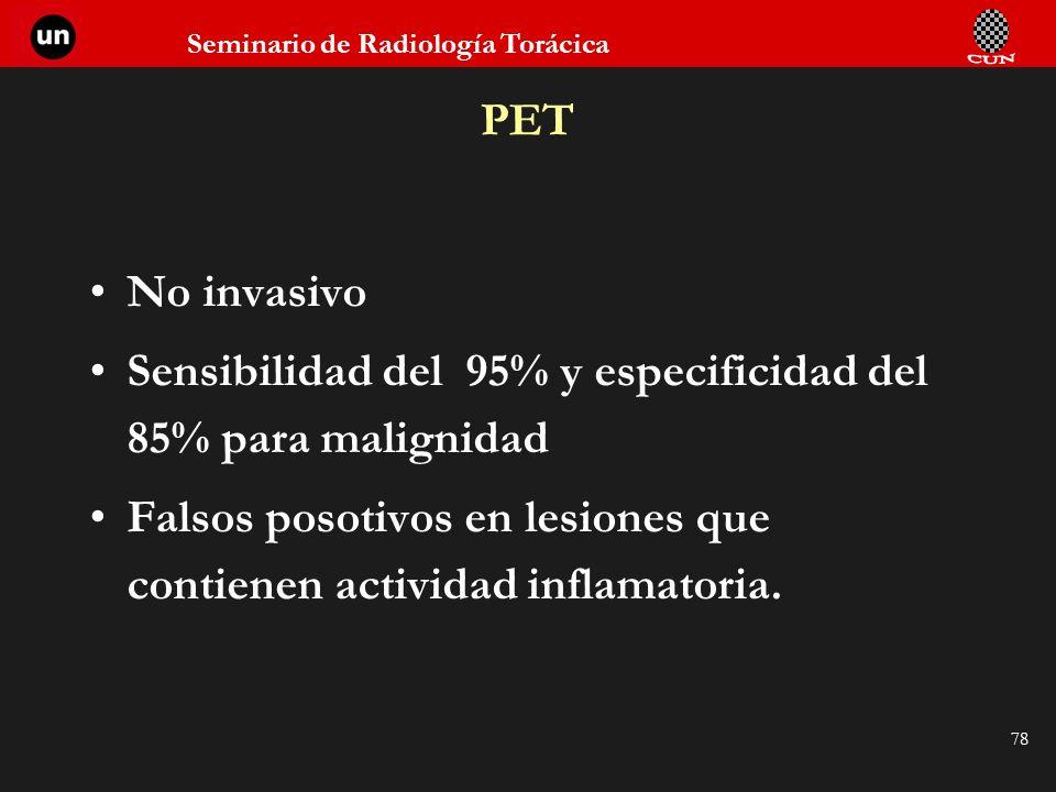 Seminario de Radiología Torácica 78 PET No invasivo Sensibilidad del 95% y especificidad del 85% para malignidad Falsos posotivos en lesiones que cont