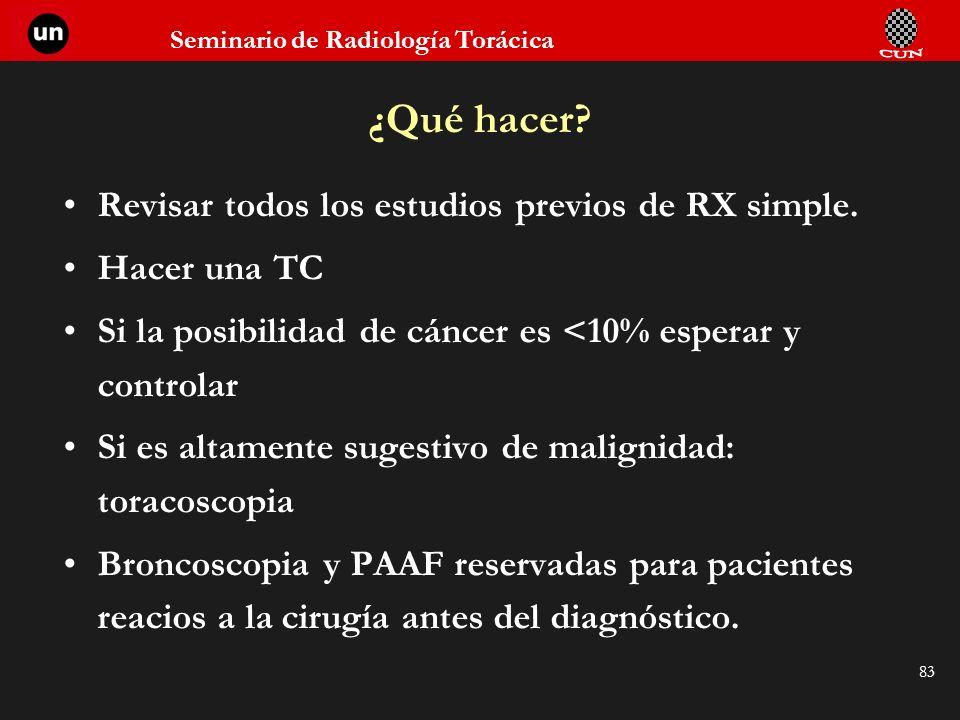 Seminario de Radiología Torácica 83 Revisar todos los estudios previos de RX simple. Hacer una TC Si la posibilidad de cáncer es <10% esperar y contro